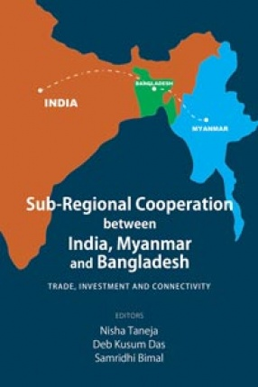 Sub-Regional Cooperation Between India, Myanmar and Bangladesh: Trade, Investment and Connectivity