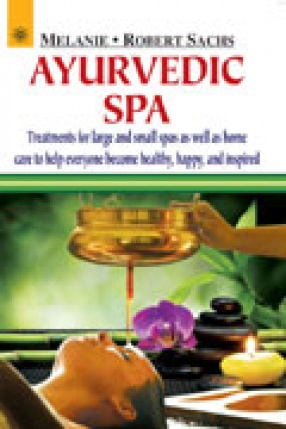 Ayurvedic Spa: Treatments for Large and Small Spas as Well as Home Care to Help Everyone Become Healthy, Happy, and Inspired