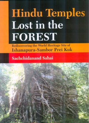 Hindu Temples Lost in the Forest: Rediscovering the World Heritage Site of Ishanapura-Sambor Prei Kuk