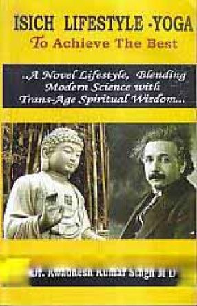 ISICH Lifestyle - Yoga to Achieve The Best: ...A Novel Lifestyle, Blending Modern Science with Trans-Age Spiritual Wisdom...