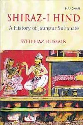 Shiraz-I Hind: A History of Jaunpur Sultanate