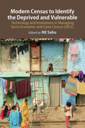 Modern Census to Identify the Deprived and Vulnerable: Technology and Institutions in Managing Socio-Economic and Caste Census (SECC)