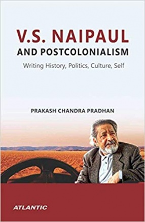 V. S. Naipaul and Postcolonialism: Writing History, Politics, Culture, Self