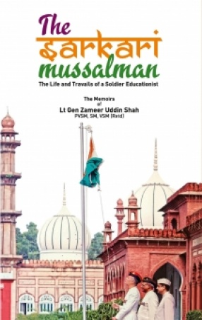 The Sarkari Mussalman: The Life and Travails of a Soldier Educationist