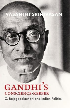 Gandhi's Conscience Keeper: C. Rajagopalachari and Indian Politics