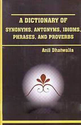 A Dictionary of Synonyms, Antonyms, Idioms, Phrases and Proverbs