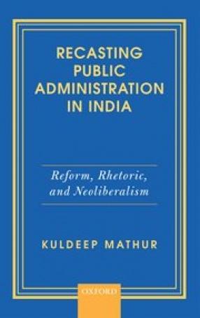 Recasting Public Administration in India: Reform, Rhetoric, and Neoliberalism