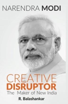 Narendra Modi: Creative Disruptor: The Maker of New India