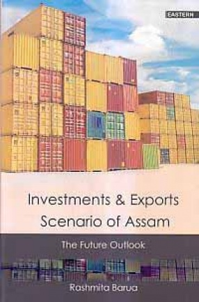 Investments and Exports Scenario of Assam: The Future Outlook