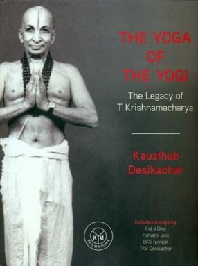 The Yoga of The Yogi: The Legacy of T Krishnamacharya