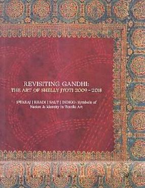 Revisiting Gandhi: The Art of Shelly Jyoti 2009-2018: Swaraj, Khadi, Salt, Indigo: Symbols of Nation & Identity in Textile Art