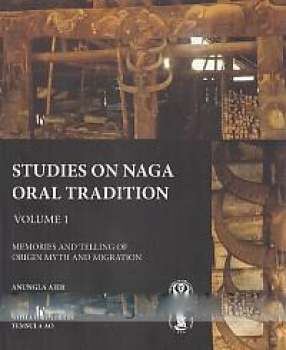 Studies on Naga Oral Tradition: Memories and Telling of Origin Myth and Migration (Volume 1)