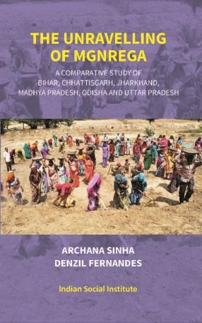 The Unravelling of Mgnrega: A Comparative Study Of Bihar, Chhattisgarh, Jharkhand, Madhya Pradesh, Odisha and Uttar Pradesh