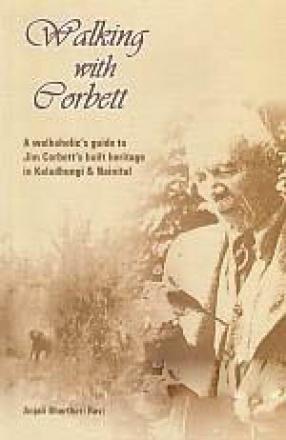 Walking with Corbett: A Walkaholic's Guide to Jim Corbett's Built Heritage in Kaladhungi & Nainital