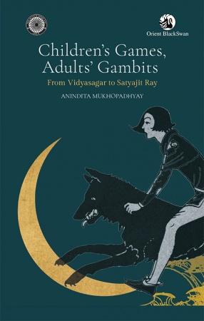 Children's Games, Adults' Gambits: From Vidyasagar to Satyajit Ray