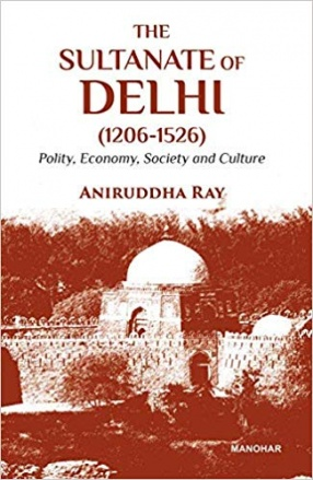 The Sultanate of Delhi (1206-1526): Polity, Economy, Society and Culture