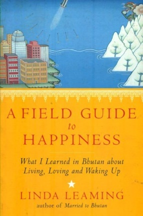 A Field Guide to Happiness; What I Learned in Bhutan About Living, Loving and Waking Up