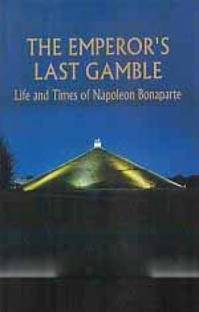 The Emperor's Last Gamble: Life and Times of Napoleon Bonaparte