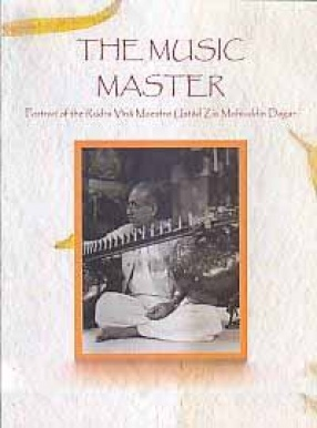 The Music Master: Portrait of the Rudra Vina Maestro Ustad Zia Mohiuddin Dagar