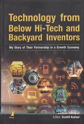 Technology from Below Hi-Tech and Backyard Inventors: My Story of Their Partnership in a Growth Economy