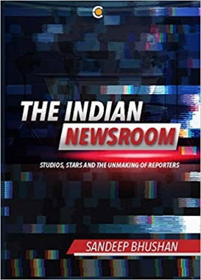 The Indian Newsroom: Studios, Stars and the Unmaking of Reporters