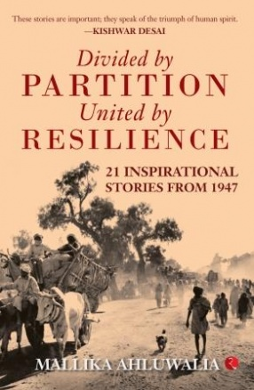 Divided by Partition: United by Resilience: 21 Inspirational Stories from 1947