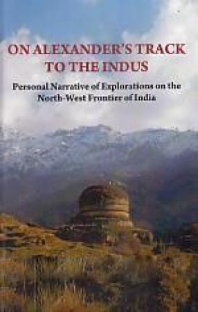 On Alexander's Track to The Indus: Personal Narrative of Explorations on The North-West Frontier of India