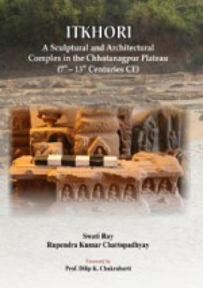 Itkhori: A Sculptural and Architectural Complex in the Chhotanagpur Plateau (7th-13th Centuries CE)