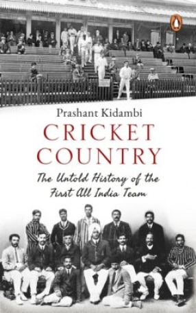 Cricket Country: The Untold History of The First All India Team