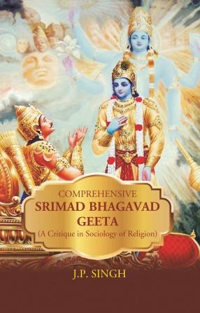 Comprehensive Srimad Bhagavad Geeta: A Critique In Sociology Of Religion