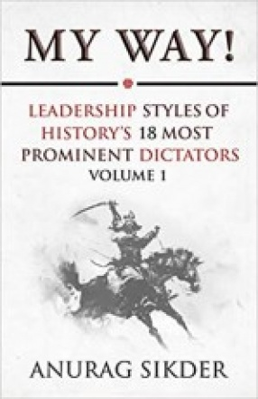 My Way! Leadership Styles of History's 18 Most Prominent Dictators Volume-1