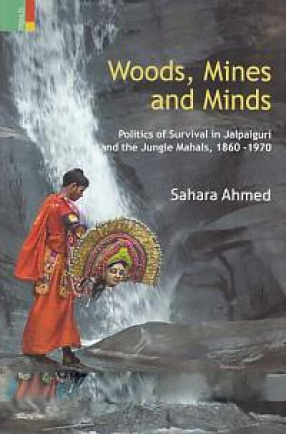 Woods, Mines and Minds : Politics of Survival in Jalpaiguri and the Jungle Mahals, 1860-1970