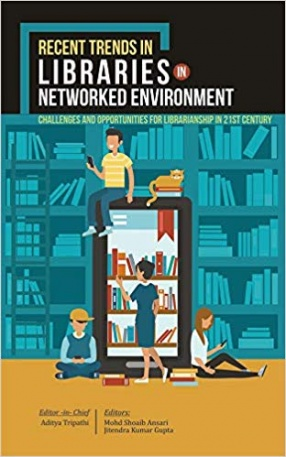 Recent Trends in Libraries in Networked Environment: Challenges and Opportunities for Librarianship in 21st Century