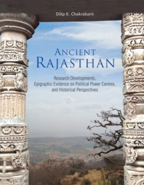 Ancient Rajasthan: Research Development Epigraphic Evidence on Political Power Centres, and Historical Perspectives