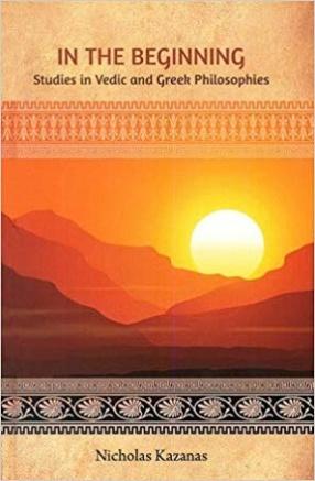 In The Beginning: Studies in Vedic and Greek Philosophies