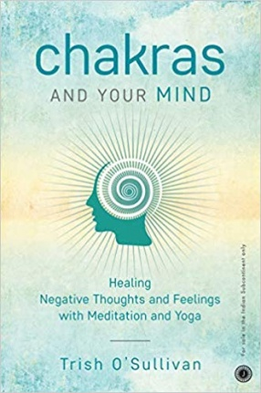 Chakras and Your Mind: Healing Negative Thoughts and Feelings With Meditation and Yoga