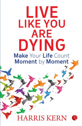 Live Like You Are Dying: Make your Life Count Moment by Moment