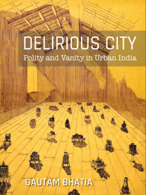 Delirious City: Polity and Vanity in Urban India