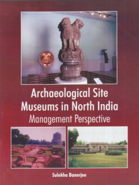 Archaeological Site Museums in North India: Management Perspective