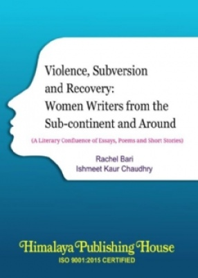 Violence, Subversion and Recovery: Women Writers From the Sub-continent and Around