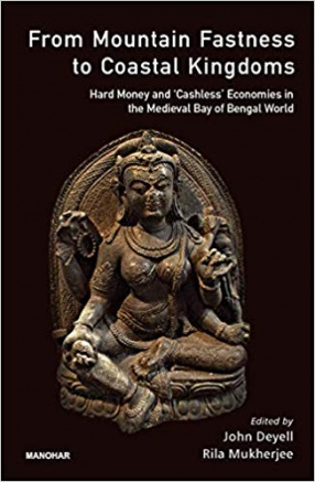 From Mountain Fastness to Coastal Kingdoms: Hard Money and 'Cashless' Economies in the Medieval Bay of Bengal World