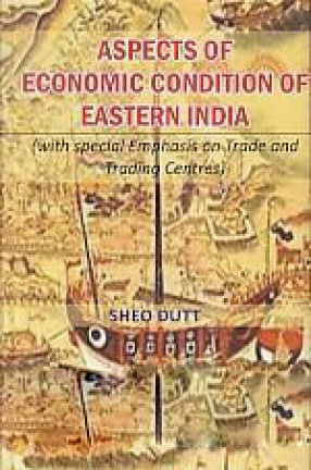 Aspects of Economic Condition of Eastern India : With Special Emphasis On Trade and Trading Centres