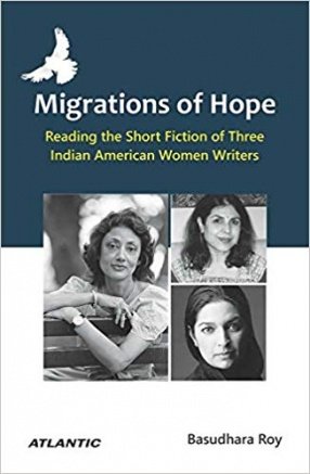Migrations of Hope: Reading the Short Fiction of Three Indian American Women Writers