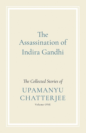 The Assassination of Indira Gandhi: The Collected Stories of Upamanyu Chatterjee: Vol. I