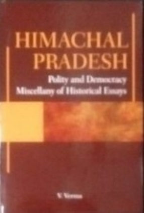 Himachal Pradesh: Polity and Democracy Miscellany of Historical Essays