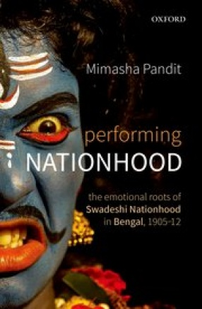 Performing Nationhood: The Emotional Roots of Swadeshi Nationhood in Bengal, 1905–12