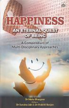 Happiness: An Eternal Quest of Being: A Compendium of Multi-Disciplinary Approaches