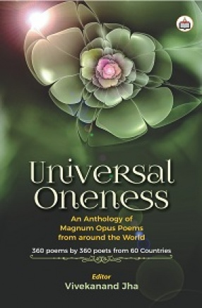 Universal Oneness: An Anthology of Magnum Opus Poems From Around the World: 360 Poems by 360 Poets From 60 Countries