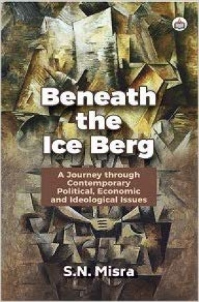 Beneath the Ice Berg: A Journey Through Contemporary Political, Economic and Ideological Issues