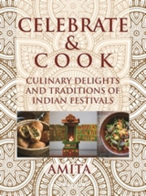 Celebrate and Cook: Culinary Delights and Traditions of Indian Festivals